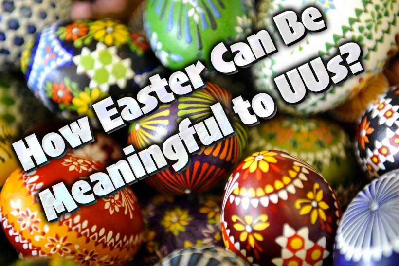 How Easter Can Be Meaningful to Unitarian Universalists?